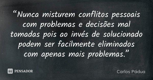 """""""Nunca misturem conflitos pessoais com problemas e decisões mal tomadas pois ao invés de solucionado podem ser facilmente eliminados com apenas mais problemas.""""... Frase de carlos Pádua."""