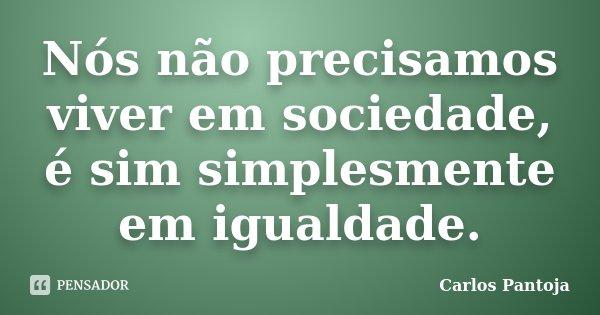 Nós não precisamos viver em sociedade, é sim simplesmente em igualdade.... Frase de Carlos Pantoja.