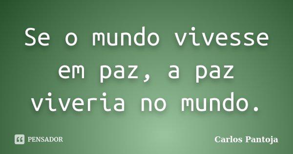 Se o mundo vivesse em paz, a paz viveria no mundo.... Frase de Carlos Pantoja.
