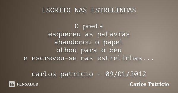 ESCRITO NAS ESTRELINHAS O poeta esqueceu as palavras abandonou o papel olhou para o céu e escreveu-se nas estrelinhas... carlos patrício - 09/01/2012... Frase de Carlos Patricio.