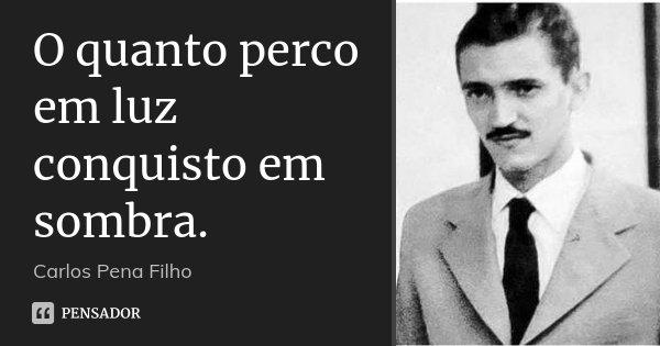 O quanto perco em luz conquisto em... Carlos Pena Filho.