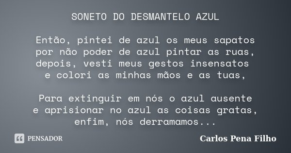 SONETO DO DESMANTELO AZUL Então, pintei de azul os meus sapatos por não poder de azul pintar as ruas, depois, vesti meus gestos insensatos e colori as minhas mã... Frase de Carlos Pena Filho.