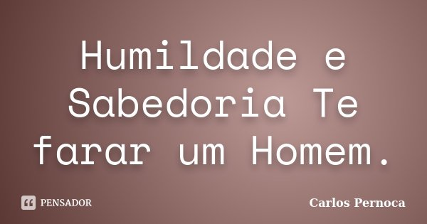 Humildade e Sabedoria Te farar um Homem.... Frase de Carlos Pernoca.