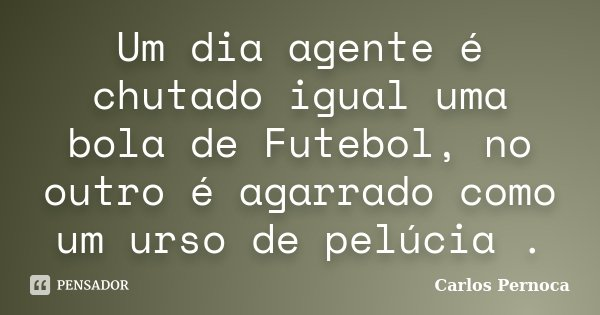 Um dia agente é chutado igual uma bola de Futebol, no outro é agarrado como um urso de pelúcia .... Frase de Carlos Pernoca.