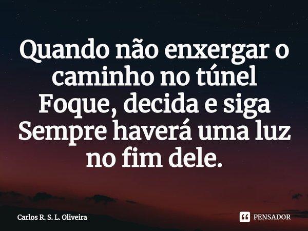 Quando não enxergar o caminho no túnel Foque, decida e siga Sempre haverá uma luz no fim dele.... Frase de Carlos R. S. L. Oliveira.