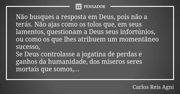 Não busques a resposta em Deus, pois não a terás. Não ajas como os tolos que, em seus lamentos, questionam a Deus seus infortúnios, ou como os que lhes atribuem... Frase de Carlos Reis Agni.