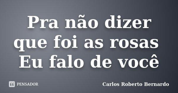 Pra não dizer que foi as rosas Eu falo de você... Frase de Carlos Roberto Bernardo.