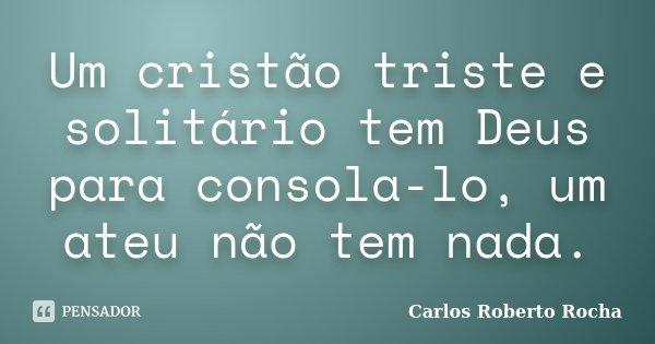 Um cristão triste e solitário tem Deus para consola-lo, um ateu não tem nada.... Frase de Carlos Roberto Rocha.
