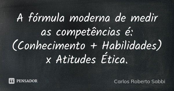 A fórmula moderna de medir as competências é: (Conhecimento + Habilidades) x Atitudes / Ética.... Frase de Carlos Roberto Sabbi.