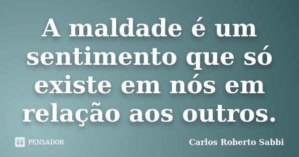 A maldade é um sentimento que só existe em nós em relação aos outros.... Frase de Carlos Roberto Sabbi.