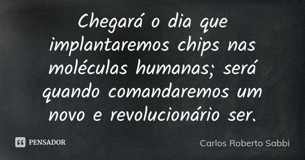 Chegará o dia que implantaremos chips nas moléculas humanas; será quando comandaremos um novo e revolucionário ser.... Frase de Carlos Roberto Sabbi.