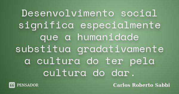 Desenvolvimento social significa especialmente que a humanidade substitua gradativamente a cultura do ter pela cultura do dar.... Frase de Carlos Roberto Sabbi.