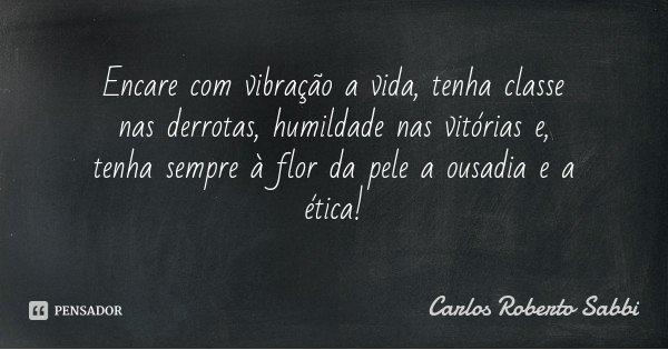 Encare com vibração a vida, tenha classe nas derrotas, humildade nas vitórias e, tenha sempre à flor da pele a ousadia e a ética!... Frase de Carlos Roberto Sabbi.