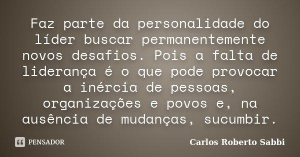Faz parte da personalidade do líder buscar permanentemente novos desafios. Pois a falta de liderança é o que pode provocar a inércia de pessoas, organizações e ... Frase de Carlos Roberto Sabbi.