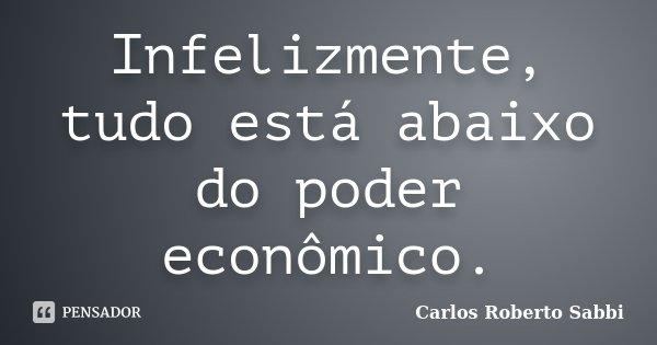 Infelizmente, tudo está abaixo do poder econômico.... Frase de Carlos Roberto Sabbi.