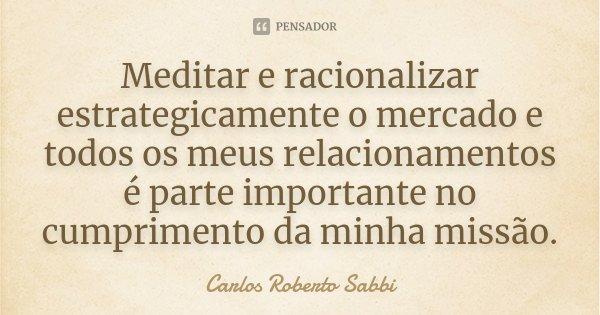 Meditar e racionalizar estrategicamente o mercado e todos os meus relacionamentos é parte importante no cumprimento da minha missão.... Frase de Carlos Roberto Sabbi.