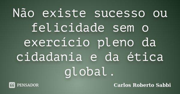 Não existe sucesso ou felicidade sem o exercício pleno da cidadania e da ética global.... Frase de Carlos Roberto Sabbi.