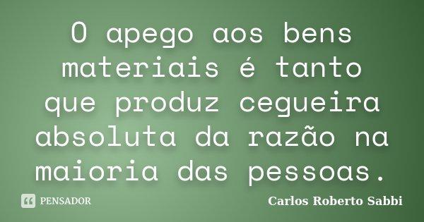 O apego aos bens materiais é tanto que produz cegueira absoluta da razão na maioria das pessoas.... Frase de Carlos Roberto Sabbi.