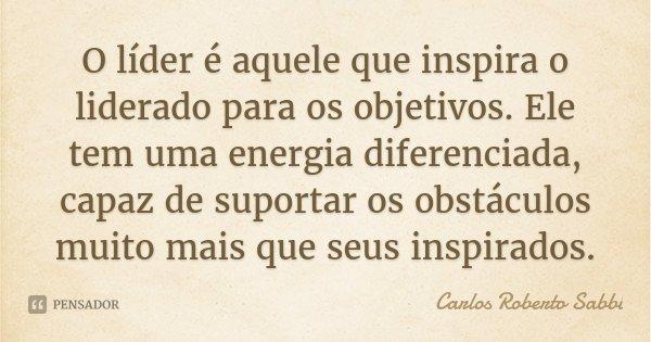 O líder é aquele que inspira o liderado para os objetivos. Ele tem uma energia diferenciada, capaz de suportar os obstáculos muito mais que seus inspirados.... Frase de Carlos Roberto Sabbi.