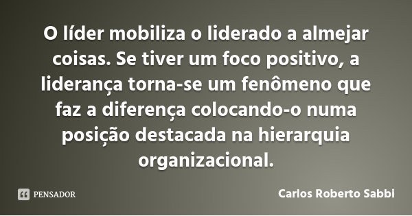 O líder mobiliza o liderado a almejar coisas. Se tiver um foco positivo, a liderança torna-se um fenômeno que faz a diferença colocando-o numa posição destacada... Frase de Carlos Roberto Sabbi.