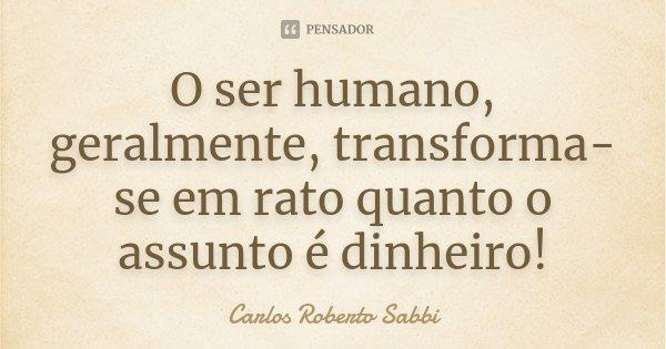 O ser humano, geralmente, transforma-se em rato quanto o assunto é dinheiro!... Frase de Carlos Roberto Sabbi.