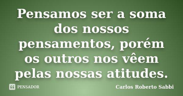 Pensamos ser a soma dos nossos pensamentos, porém os outros nos vêem pelas nossas atitudes.... Frase de Carlos Roberto Sabbi.