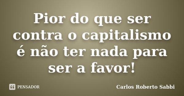 Pior do que ser contra o capitalismo é não ter nada para ser a favor!... Frase de Carlos Roberto Sabbi.
