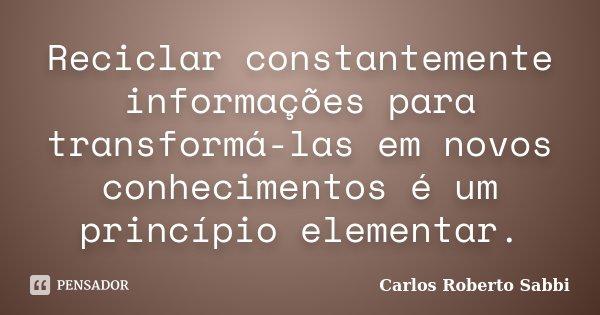 Reciclar constantemente informações para transformá-las em novos conhecimentos é um princípio elementar.... Frase de Carlos Roberto Sabbi.