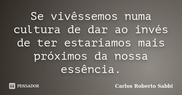 Se vivêssemos numa cultura de dar ao invés de ter estaríamos mais próximos da nossa essência.... Frase de Carlos Roberto Sabbi.