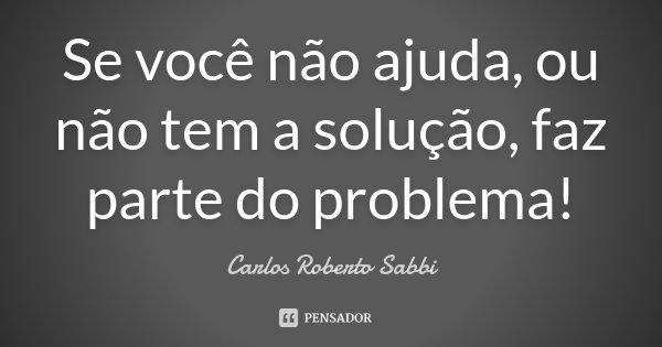 Se você não ajuda, ou não tem a solução, faz parte do problema!... Frase de Carlos Roberto Sabbi.