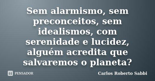 Sem alarmismo, sem preconceitos, sem idealismos, com serenidade e lucidez, alguém acredita que salvaremos o planeta?... Frase de Carlos Roberto Sabbi.