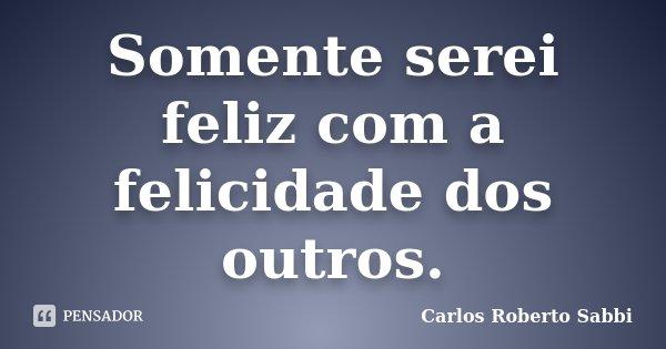 Somente serei feliz com a felicidade dos outros.... Frase de Carlos Roberto Sabbi.