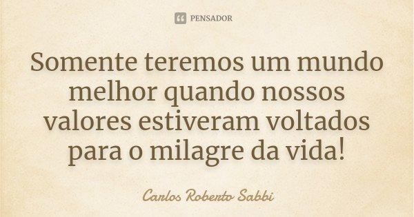 Somente teremos um mundo melhor quando nossos valores estiveram voltados para o milagre da vida!... Frase de Carlos Roberto Sabbi.