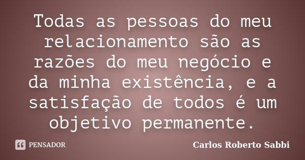 Todas as pessoas do meu relacionamento são as razões do meu negócio e da minha existência, e a satisfação de todos é um objetivo permanente.... Frase de Carlos Roberto Sabbi.