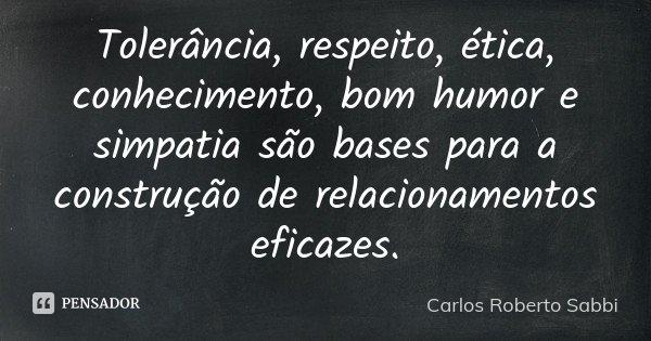 Tolerância, respeito, ética, conhecimento, bom humor e simpatia são bases para a construção de relacionamentos eficazes.... Frase de Carlos Roberto Sabbi.