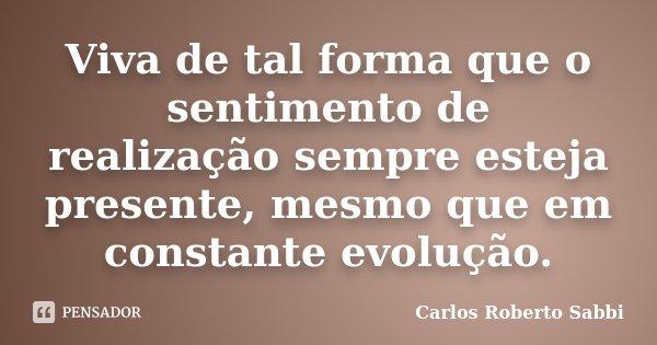 Viva de tal forma que o sentimento de realização sempre esteja presente, mesmo que em constante evolução.... Frase de Carlos Roberto Sabbi.