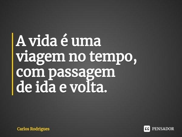 A vida é uma viagem no tempo, com passagem de ida e volta.... Frase de Carlos Rodrigues.