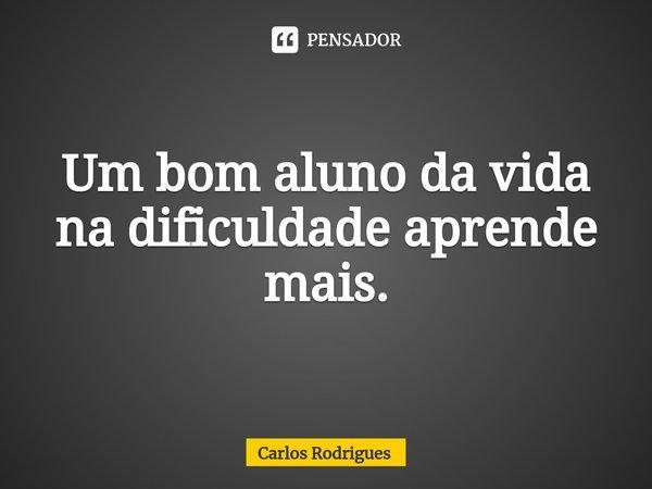 Um bom aluno da vida na dificuldade aprende mais.... Frase de Carlos Rodrigues.
