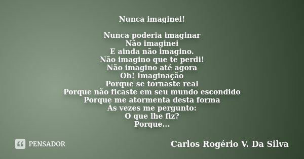 Nunca imaginei! Nunca poderia imaginar Não imaginei E ainda não imagino. Não imagino que te perdi! Não imagino até agora Oh! Imaginação Porque se tornaste real ... Frase de Carlos Rogério V. Da Silva.