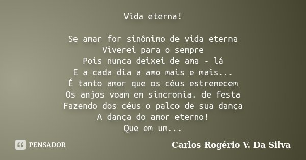 Vida eterna! Se amar for sinônimo de vida eterna Viverei para o sempre Pois nunca deixei de ama - lá E a cada dia a amo mais e mais... É tanto amor que os céus ... Frase de Carlos Rogério V Da Silva.