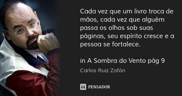 Cada vez que um livro troca de mãos, cada vez que alguém passa os olhos sob suas páginas, seu espírito cresce e a pessoa se fortalece. in A Sombra do Vento pág ... Frase de Carlos Ruiz Zafón.
