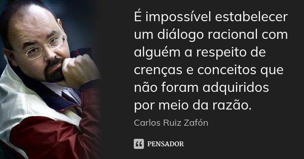 É impossível estabelecer um diálogo racional com alguém a respeito de crenças e conceitos que não foram adquiridos por meio da razão.... Frase de Carlos Ruiz Zafón.