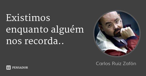Existimos enquanto alguém nos recorda..... Frase de Carlos Ruiz Zafón.