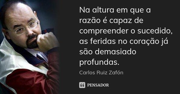 Na altura em que a razão é capaz de compreender o sucedido, as feridas no coração já são demasiado profundas.... Frase de Carlos Ruiz Zafón.