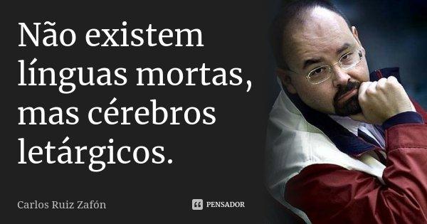 Não existem línguas mortas mas cérebros letárgicos. in A Sombra do Vento... Frase de Carlos Ruiz Zafón.