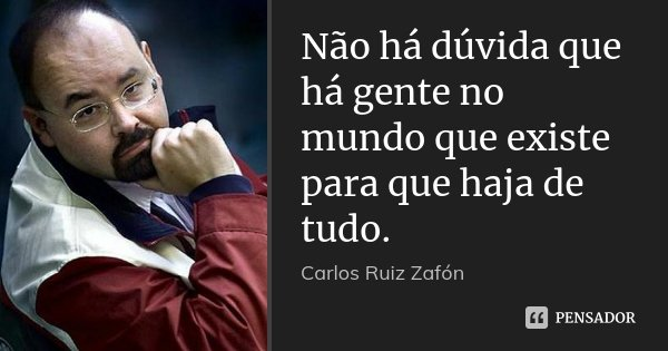 Não há dúvida que há gente no mundo que existe para que haja de tudo.... Frase de Carlos Ruiz Zafón.