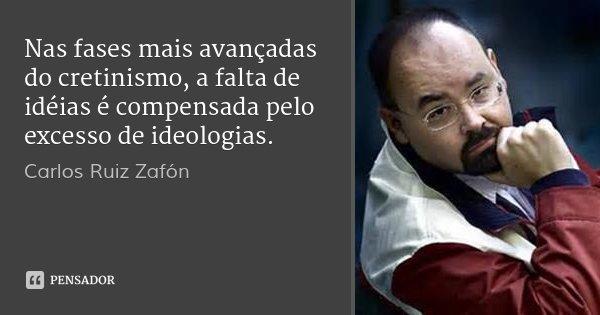 Nas fases mais avançadas do cretinismo, a falta de idéias é compensada pelo excesso de ideologias.... Frase de Carlos Ruiz Zafón.