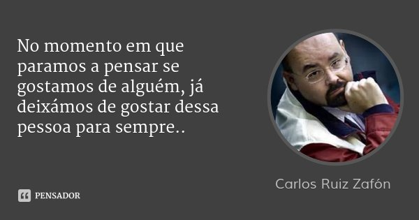 No momento em que paramos a pensar se gostamos de alguém, já deixámos de gostar dessa pessoa para sempre..... Frase de Carlos Ruiz Zafón.
