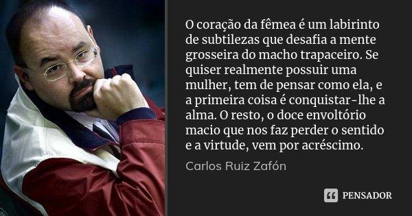 O coração da fêmea é um labirinto de subtilezas que desafia a mente grosseira do macho trapaceiro. Se quiser realmente possuir uma mulher, tem de pensar como el... Frase de Carlos Ruiz Zafón.