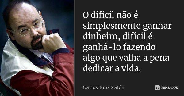 """"""" O difícil não é simplesmente ganhar dinheiro, difícil é ganhá-lo fazendo algo que valha a pena dedicar a vida."""" in A Sombra do Vento... Frase de Carlos Ruiz Zafón."""
